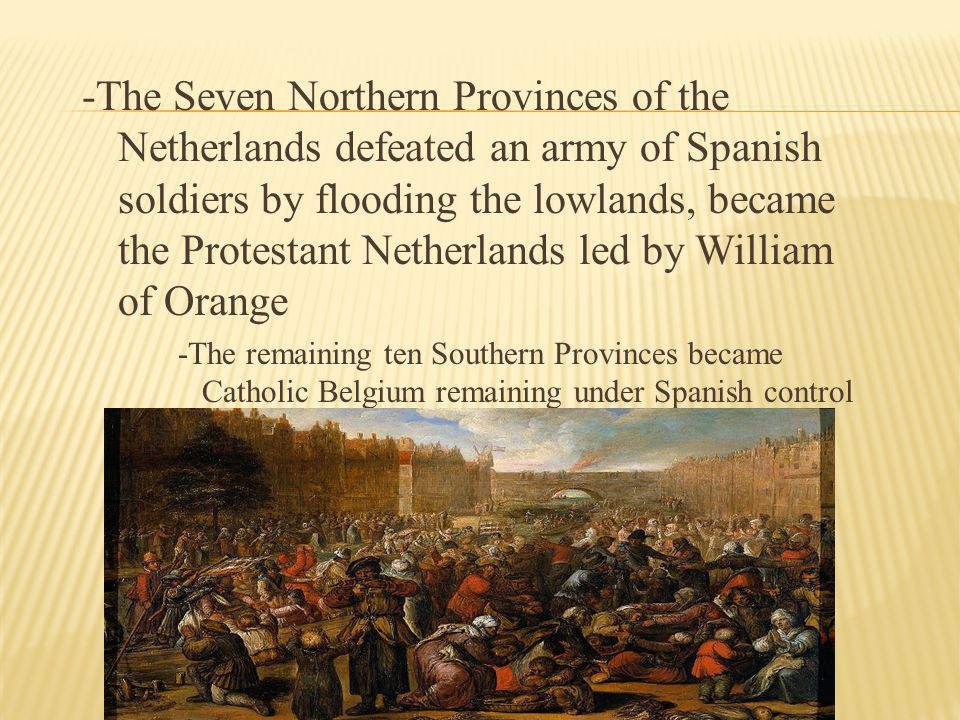 -The Seven Northern Provinces of the Netherlands defeated an army of Spanish soldiers by flooding the lowlands, became the Protestant Netherlands led