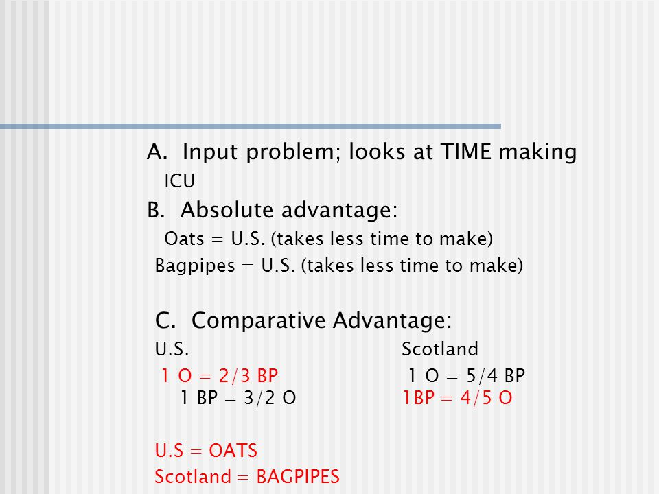 A. Input problem; looks at TIME making ICU B. Absolute advantage: Oats = U.S. (takes less time to make) Bagpipes = U.S. (takes less time to make) C. C