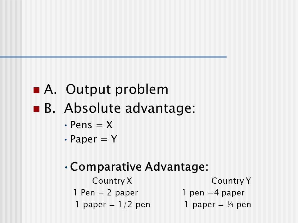 A. Output problem B. Absolute advantage: Pens = X Paper = Y Comparative Advantage: Country X Country Y 1 Pen = 2 paper 1 pen =4 paper 1 paper = 1/2 pe