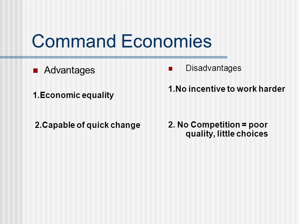 Command Economies Advantages 1.Economic equality 2.Capable of quick change Disadvantages 1.No incentive to work harder 2. No Competition = poor qualit