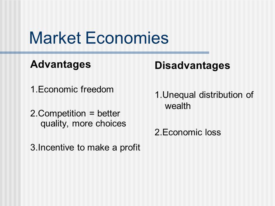 Market Economies Advantages 1.Economic freedom 2.Competition = better quality, more choices 3.Incentive to make a profit Disadvantages 1.Unequal distr