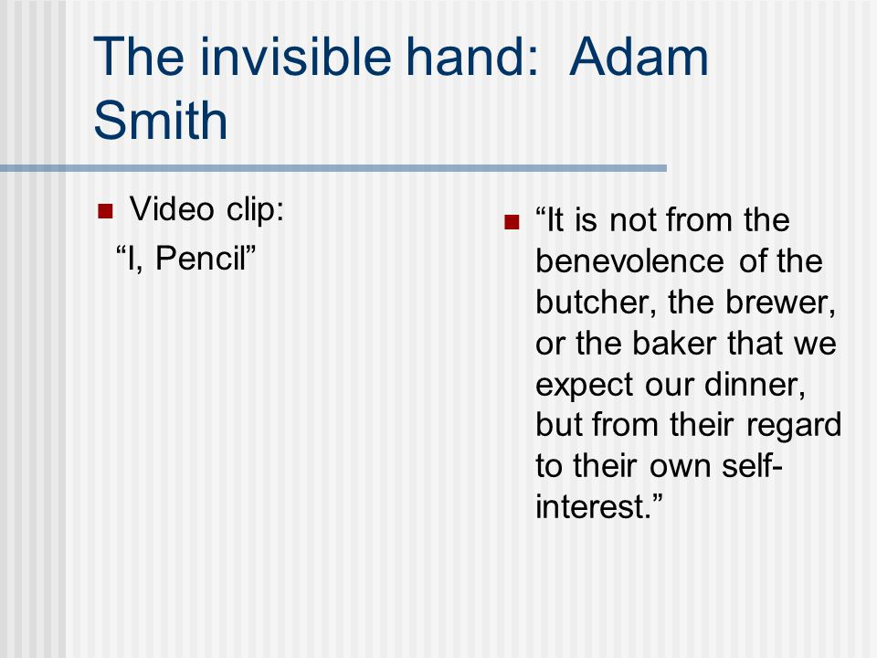 """The invisible hand: Adam Smith Video clip: """"I, Pencil"""" """"It is not from the benevolence of the butcher, the brewer, or the baker that we expect our din"""