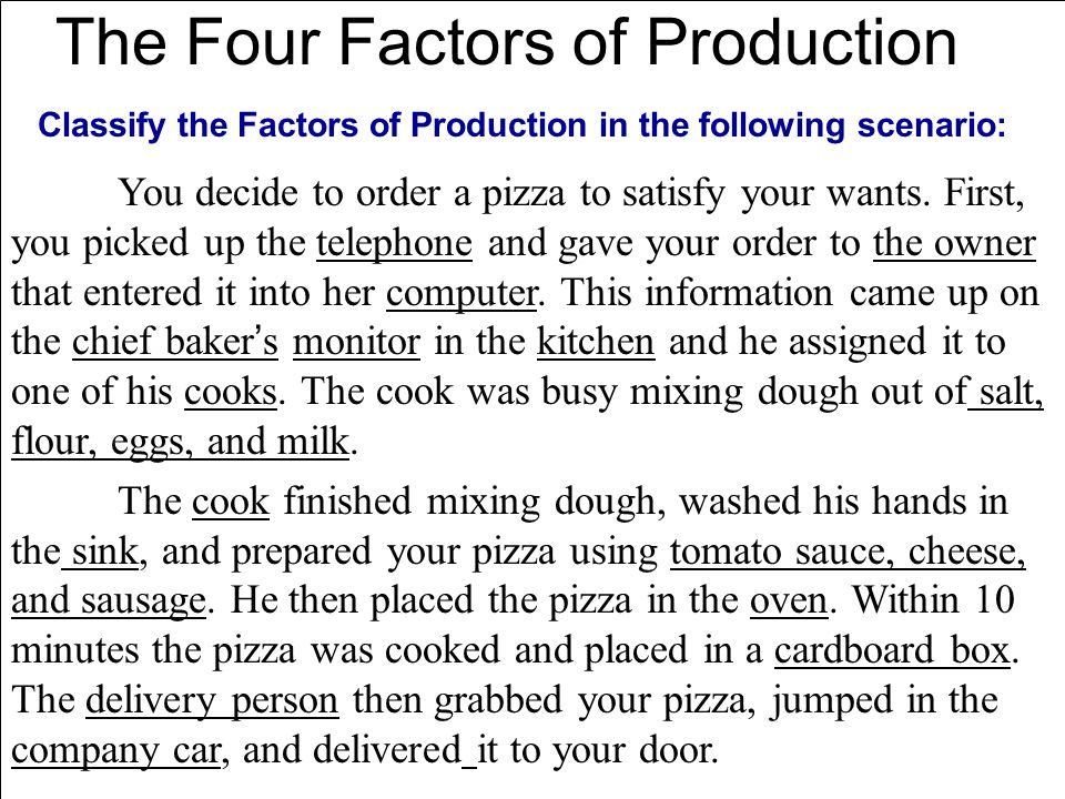 The Four Factors of Production Classify the Factors of Production in the following scenario: You decide to order a pizza to satisfy your wants. First,