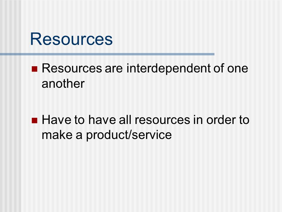 Resources are interdependent of one another Have to have all resources in order to make a product/service Resources