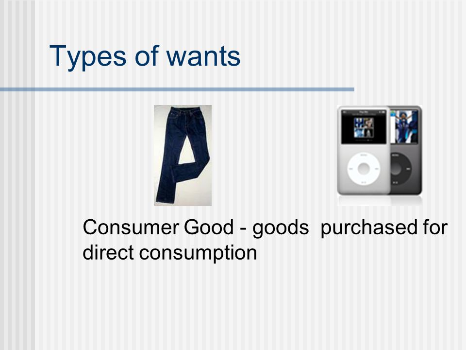 Types of wants Consumer Good - goods purchased for direct consumption