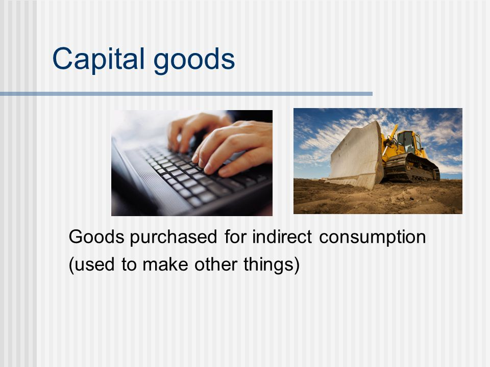 Capital goods Goods purchased for indirect consumption (used to make other things)
