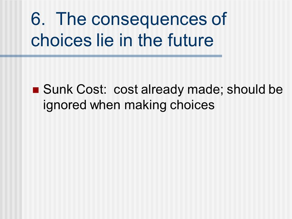 6. The consequences of choices lie in the future Sunk Cost: cost already made; should be ignored when making choices