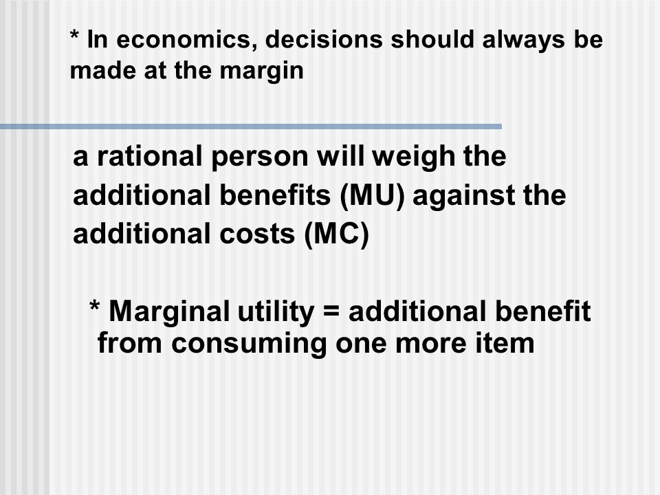 * In economics, decisions should always be made at the margin a rational person will weigh the additional benefits (MU) against the additional costs (