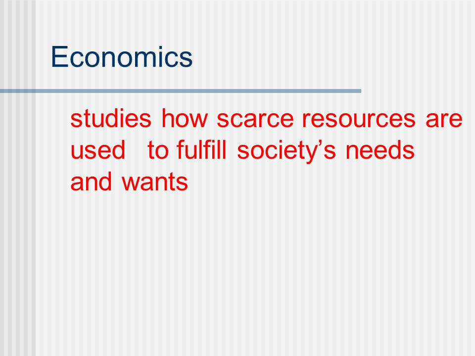 Economics studies how scarce resources are used to fulfill society's needs and wants