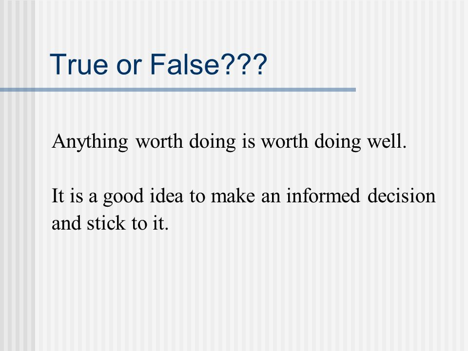 True or False??? Anything worth doing is worth doing well. It is a good idea to make an informed decision and stick to it.