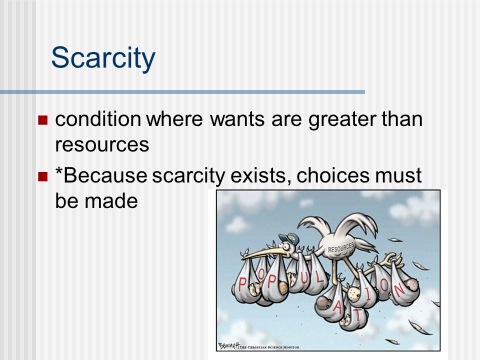 condition where wants are greater than resources *Because scarcity exists, choices must be made