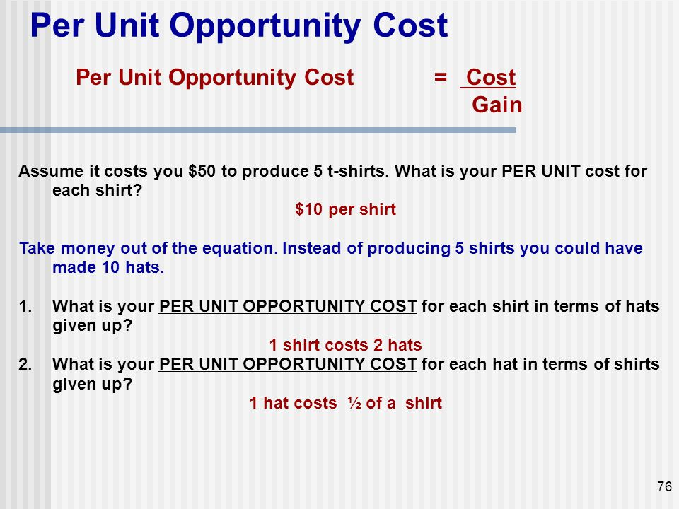Per Unit Opportunity Cost Assume it costs you $50 to produce 5 t-shirts. What is your PER UNIT cost for each shirt? $10 per shirt Take money out of th