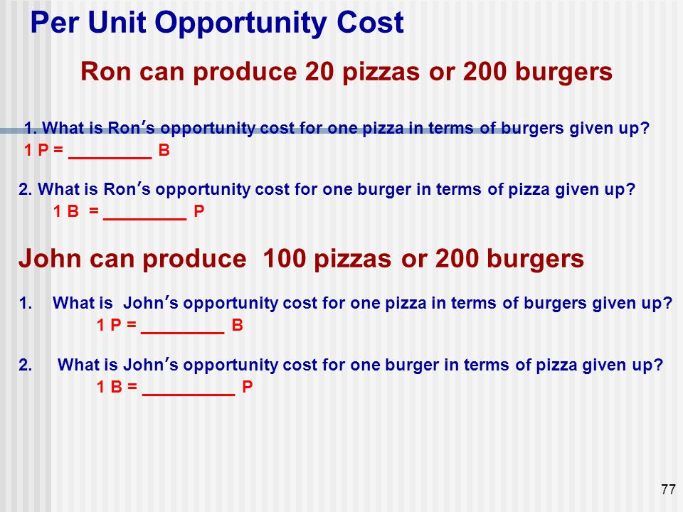 Ron can produce 20 pizzas or 200 burgers 1. What is Ron's opportunity cost for one pizza in terms of burgers given up? 1 P = _________ B 2. What is Ro