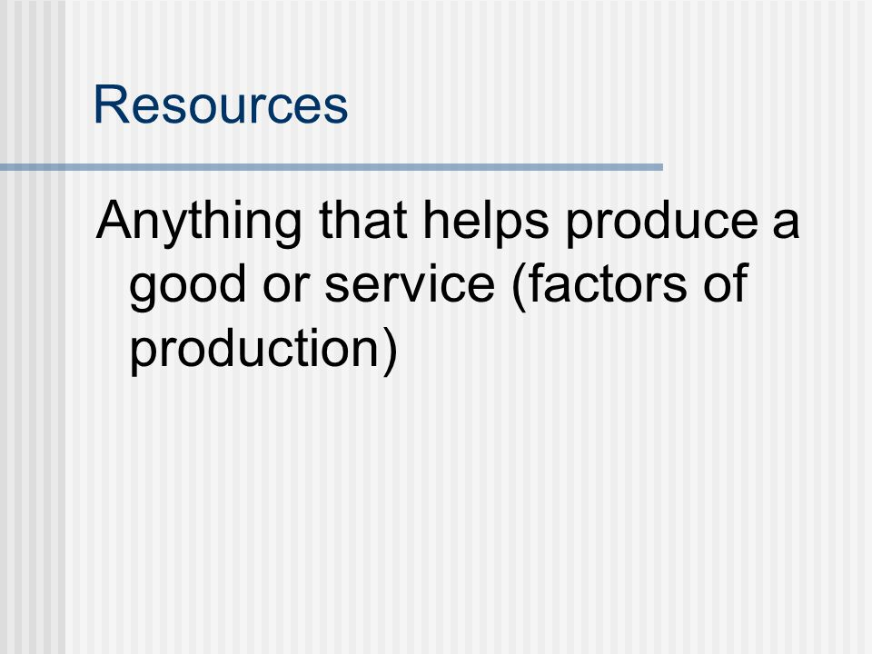 Resources Anything that helps produce a good or service (factors of production)