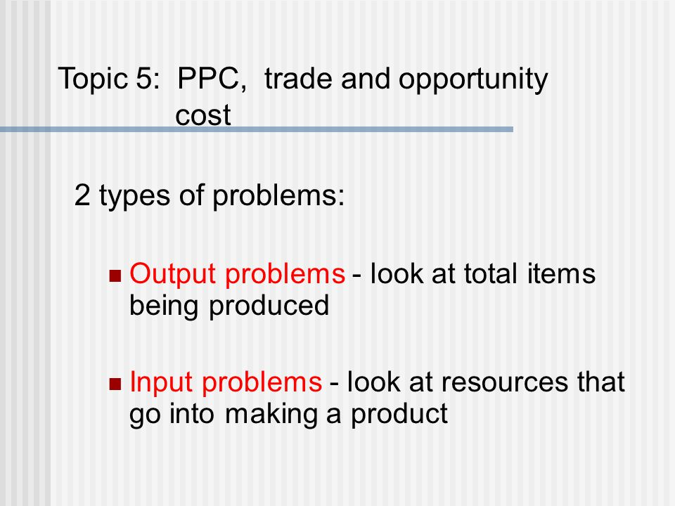 2 types of problems: Output problems - look at total items being produced Input problems - look at resources that go into making a product Topic 5: PP