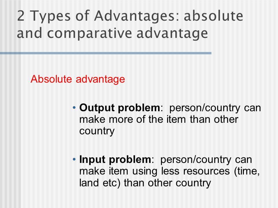 Absolute advantage Output problem: person/country can make more of the item than other country Input problem: person/country can make item using less