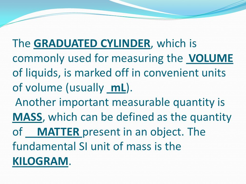 The GRADUATED CYLINDER, which is commonly used for measuring the VOLUME of liquids, is marked off in convenient units of volume (usually mL). Another