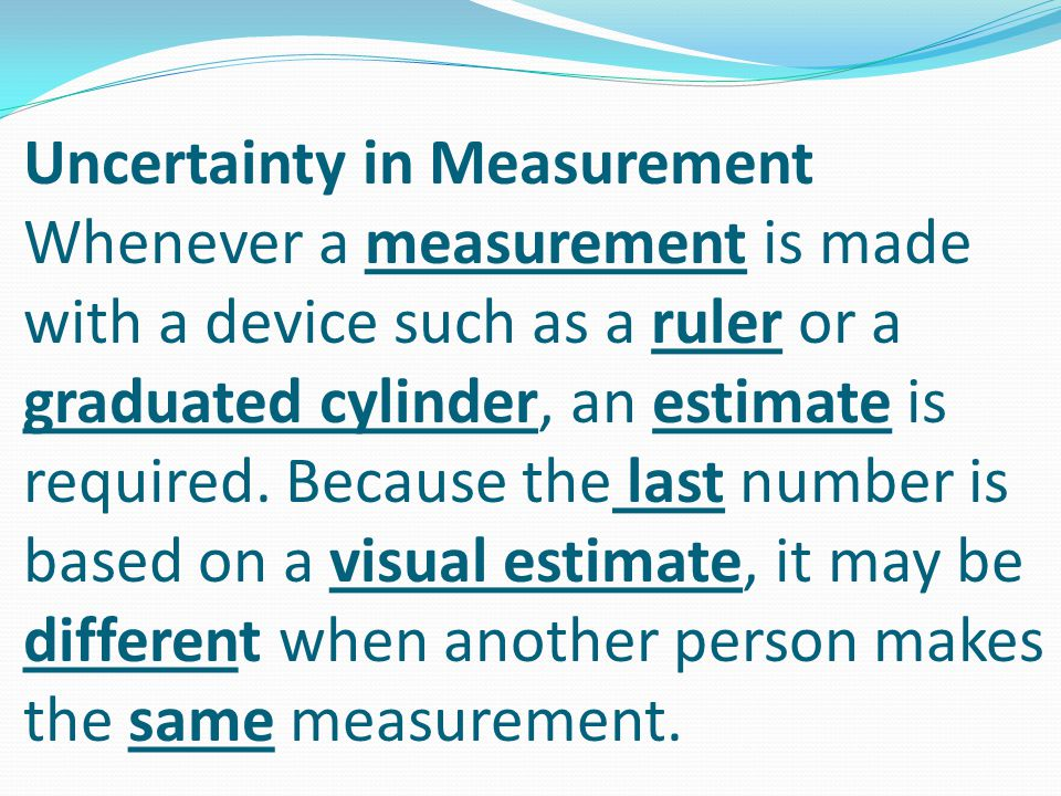 Uncertainty in Measurement Whenever a measurement is made with a device such as a ruler or a graduated cylinder, an estimate is required. Because the