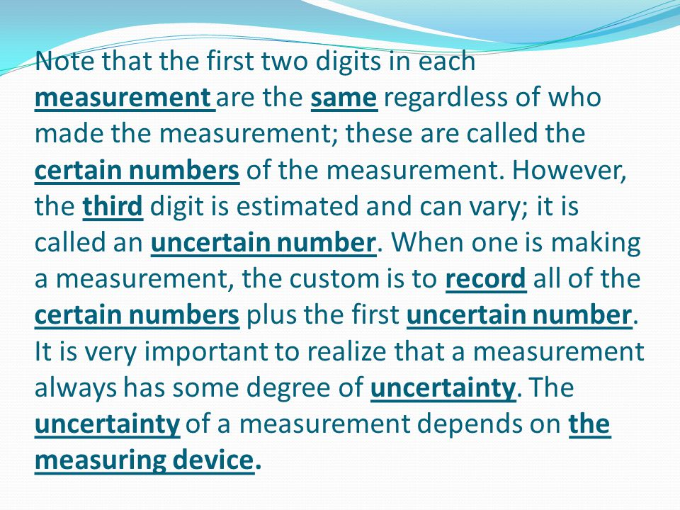 Note that the first two digits in each measurement are the same regardless of who made the measurement; these are called the certain numbers of the me