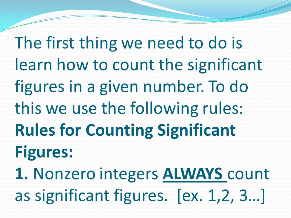 The first thing we need to do is learn how to count the significant figures in a given number. To do this we use the following rules: Rules for Counti