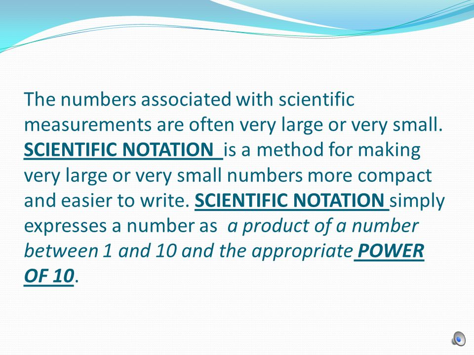The numbers associated with scientific measurements are often very large or very small. SCIENTIFIC NOTATION is a method for making very large or very