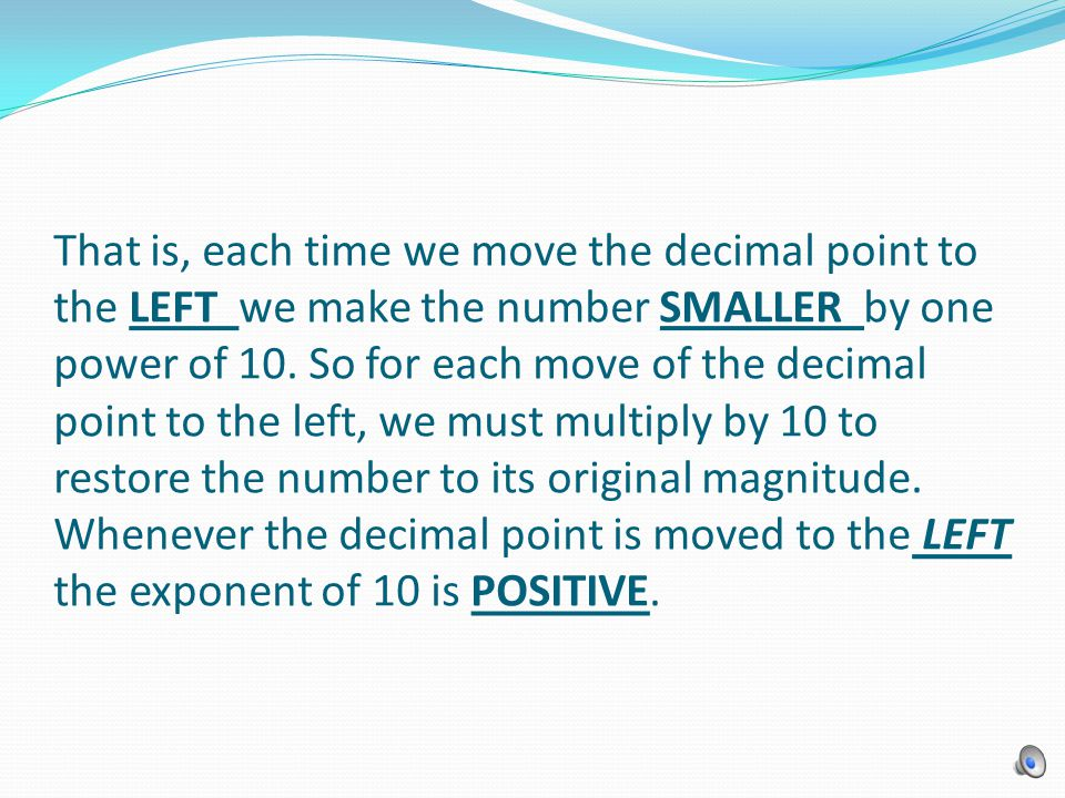 That is, each time we move the decimal point to the LEFT we make the number SMALLER by one power of 10. So for each move of the decimal point to the l