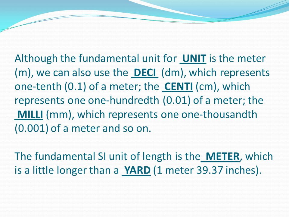 Although the fundamental unit for UNIT is the meter (m), we can also use the DECI (dm), which represents one-tenth (0.1) of a meter; the CENTI (cm), w