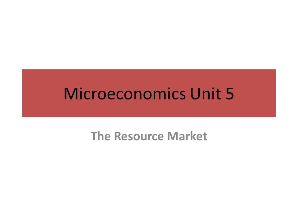 Microeconomics Unit 5 The Resource Market
