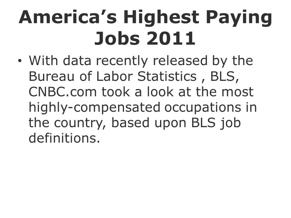 America's Highest Paying Jobs 2011 With data recently released by the Bureau of Labor Statistics, BLS, CNBC.com took a look at the most highly-compensated occupations in the country, based upon BLS job definitions.