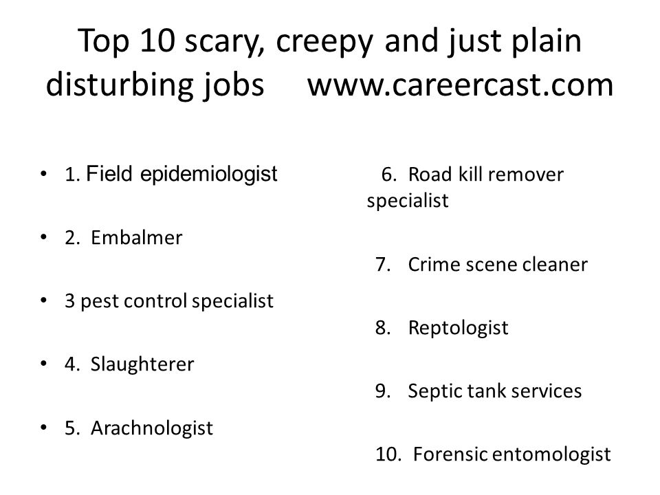Top 10 scary, creepy and just plain disturbing jobs www.careercast.com 1. Field epidemiologist 2. Embalmer 3 pest control specialist 4. Slaughterer 5.