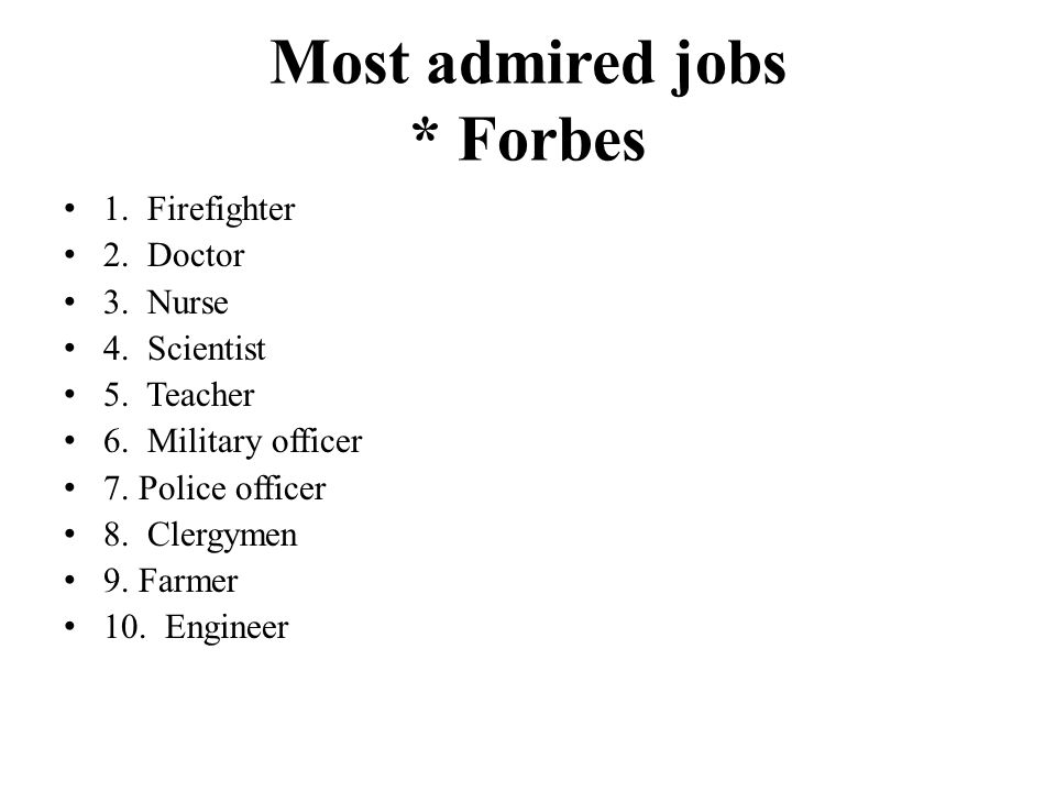 Most admired jobs * Forbes 1.Firefighter 2. Doctor 3.