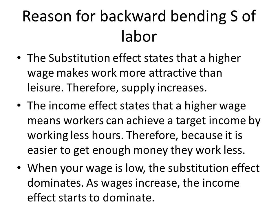 Reason for backward bending S of labor The Substitution effect states that a higher wage makes work more attractive than leisure.