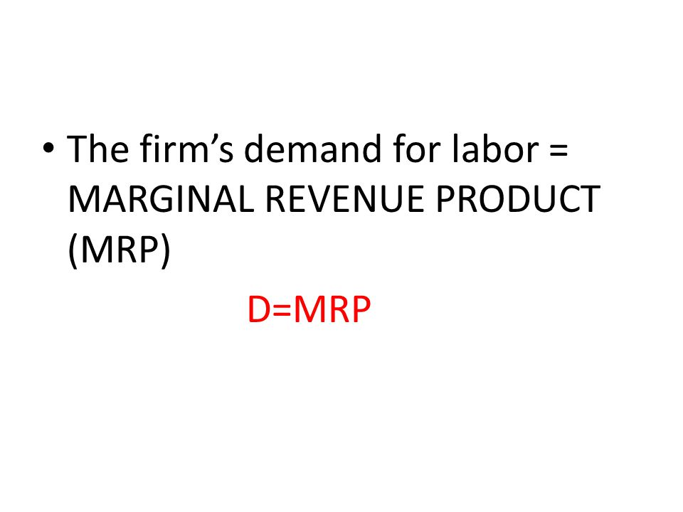 The firm's demand for labor = MARGINAL REVENUE PRODUCT (MRP) D=MRP