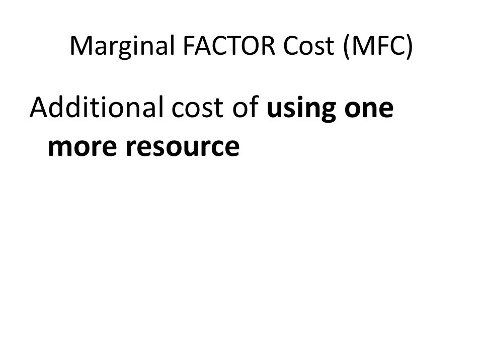 Marginal FACTOR Cost (MFC) Additional cost of using one more resource