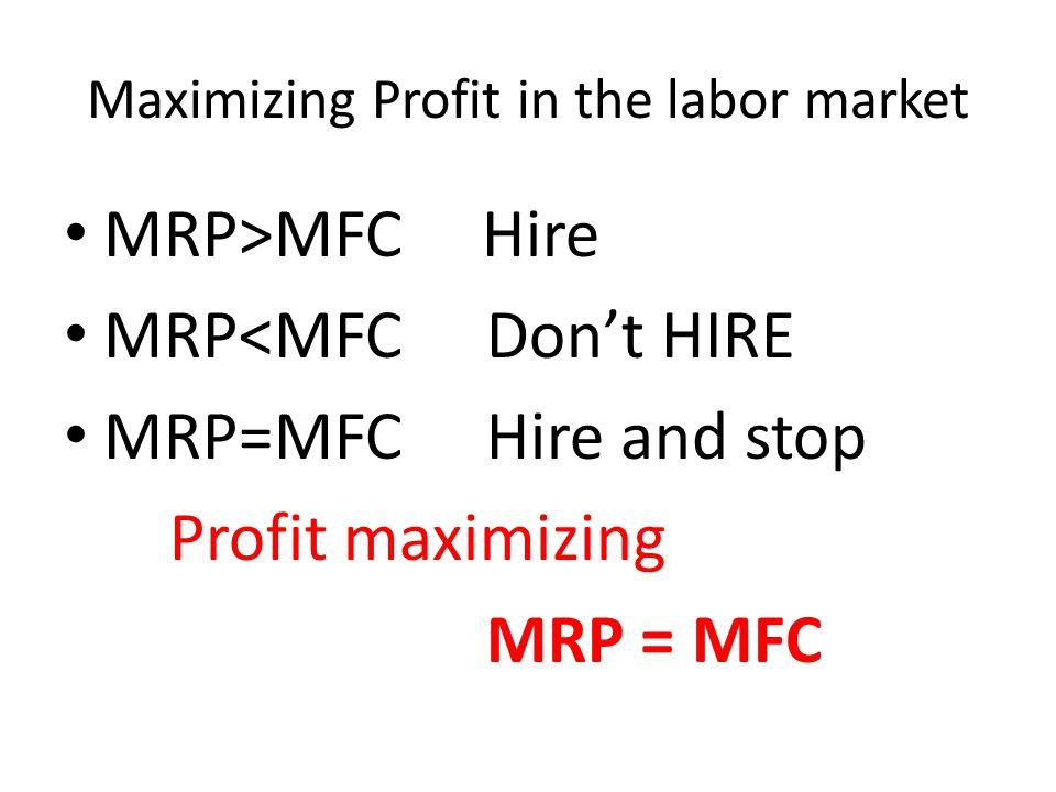 Maximizing Profit in the labor market MRP>MFC Hire MRP<MFC Don't HIRE MRP=MFC Hire and stop Profit maximizing MRP = MFC