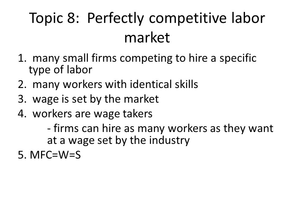 Topic 8: Perfectly competitive labor market 1. many small firms competing to hire a specific type of labor 2. many workers with identical skills 3. wa