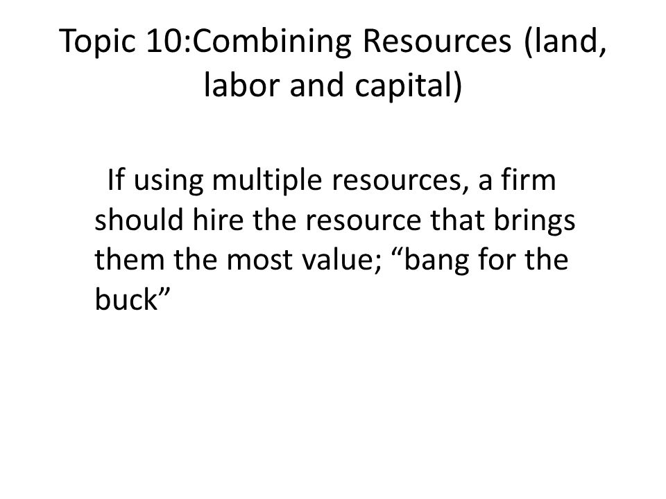 """Topic 10:Combining Resources (land, labor and capital) If using multiple resources, a firm should hire the resource that brings them the most value; """""""