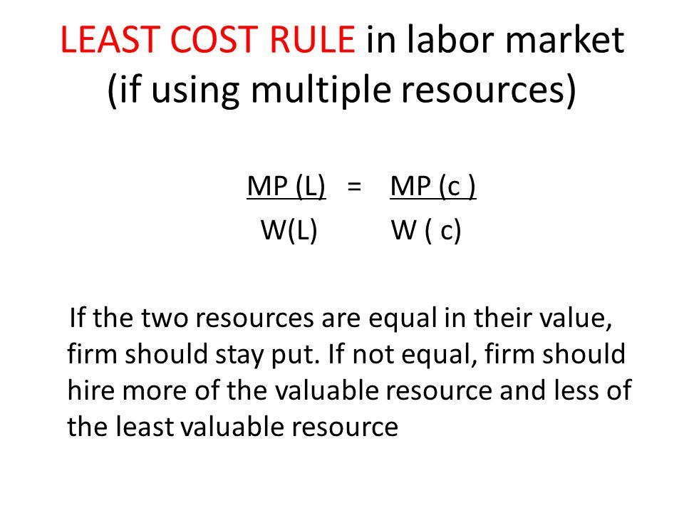 LEAST COST RULE in labor market (if using multiple resources) MP (L) = MP (c ) W(L) W ( c) If the two resources are equal in their value, firm should stay put.
