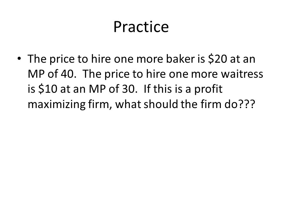 Practice The price to hire one more baker is $20 at an MP of 40. The price to hire one more waitress is $10 at an MP of 30. If this is a profit maximi