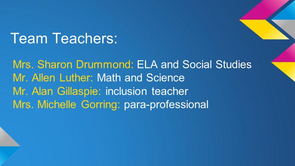 Team Teachers: Mrs. Sharon Drummond: ELA and Social Studies Mr.