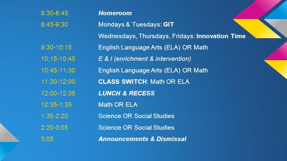 8:30-8:45 Homeroom 8:45-9:30 Mondays & Tuesdays: GIT Wednesdays, Thursdays, Fridays: Innovation Time 9:30-10:15 English Language Arts (ELA) OR Math 10:15-10:45 E & I (enrichment & intervention) 10:45-11:30 English Language Arts (ELA) OR Math 11:30-12:00 CLASS SWITCH: Math OR ELA 12:00-12:35 LUNCH & RECESS 12:35-1:35 Math OR ELA 1:35-2:20 Science OR Social Studies 2:20-3:05 Science OR Social Studies 3:05 Announcements & Dismissal