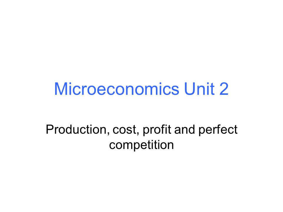 Microeconomics Unit 2 Production, cost, profit and perfect competition