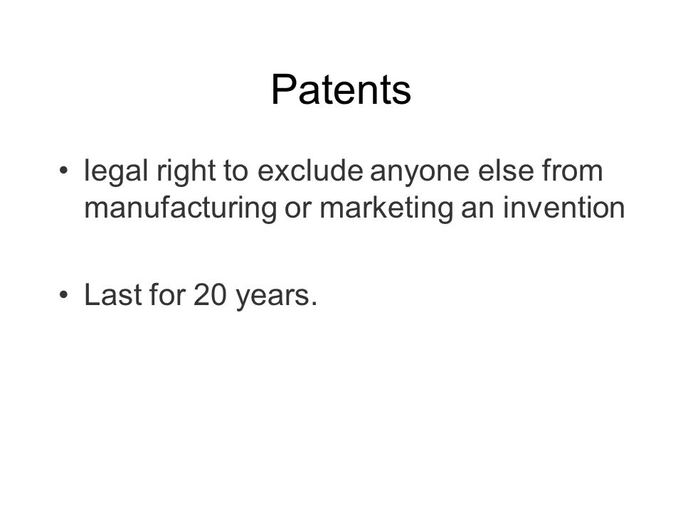 Patents legal right to exclude anyone else from manufacturing or marketing an invention Last for 20 years.