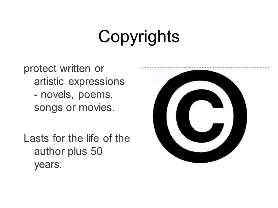 Copyrights protect written or artistic expressions - novels, poems, songs or movies. Lasts for the life of the author plus 50 years.