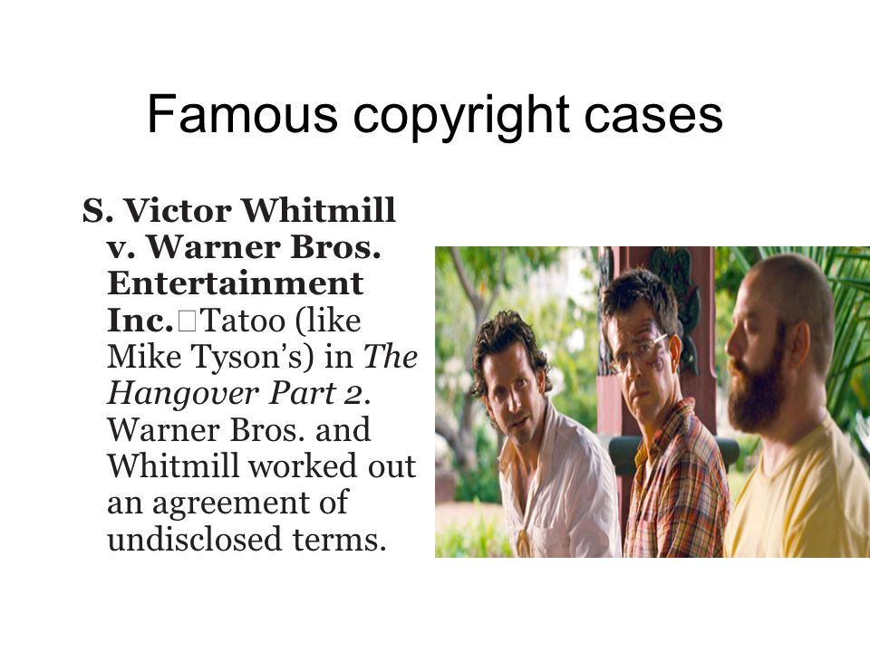 Famous copyright cases S. Victor Whitmill v. Warner Bros. Entertainment Inc. Tatoo (like Mike Tyson ' s) in The Hangover Part 2. Warner Bros. and Whit