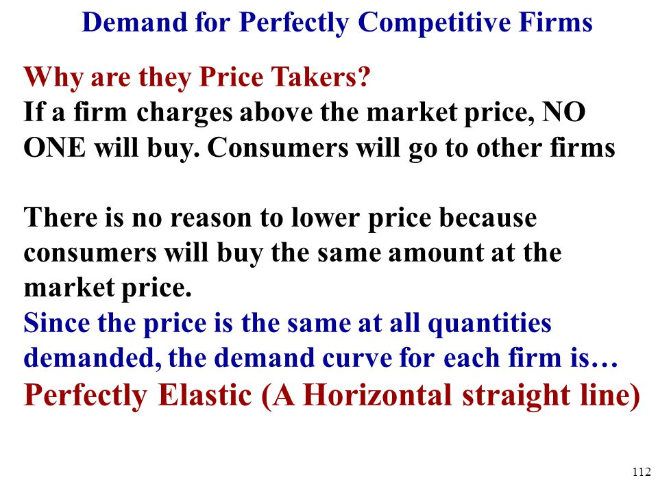 Demand for Perfectly Competitive Firms Why are they Price Takers? If a firm charges above the market price, NO ONE will buy. Consumers will go to othe