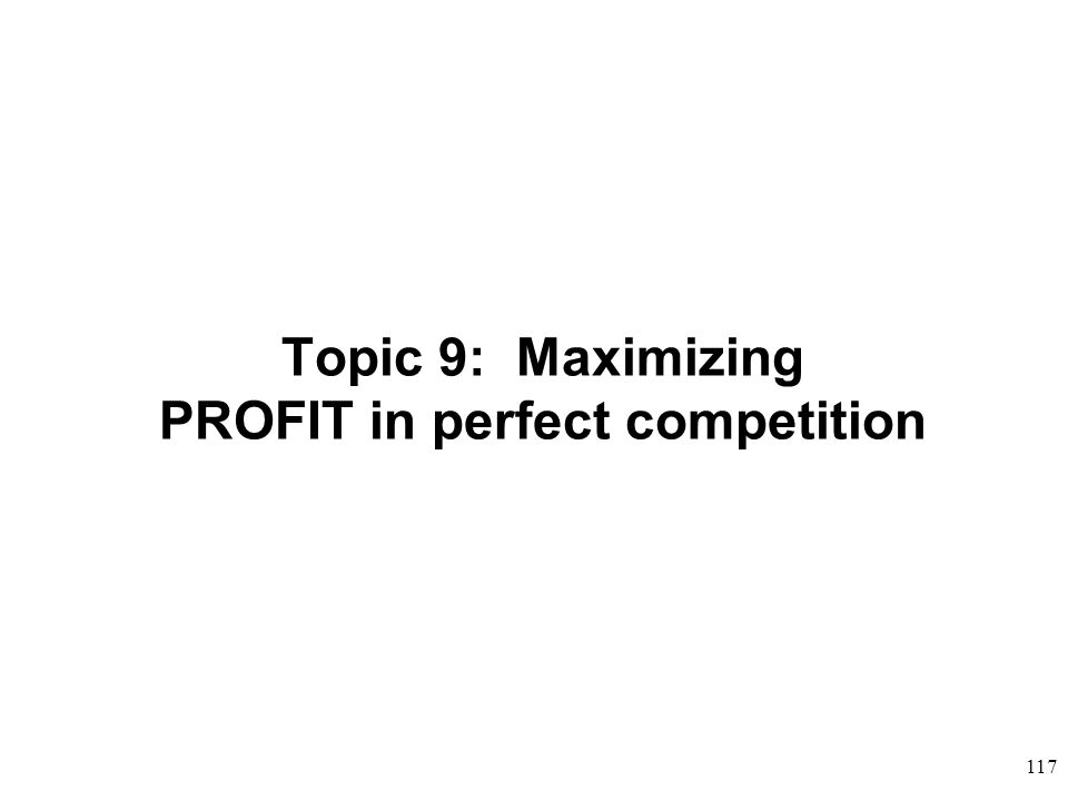 Topic 9: Maximizing PROFIT in perfect competition 117
