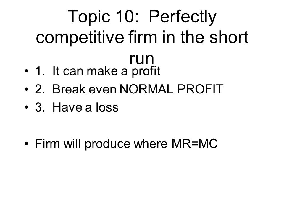 Topic 10: Perfectly competitive firm in the short run 1. It can make a profit 2. Break even NORMAL PROFIT 3. Have a loss Firm will produce where MR=MC