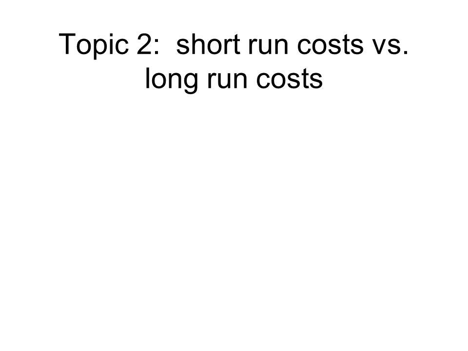 Topic 2: short run costs vs. long run costs