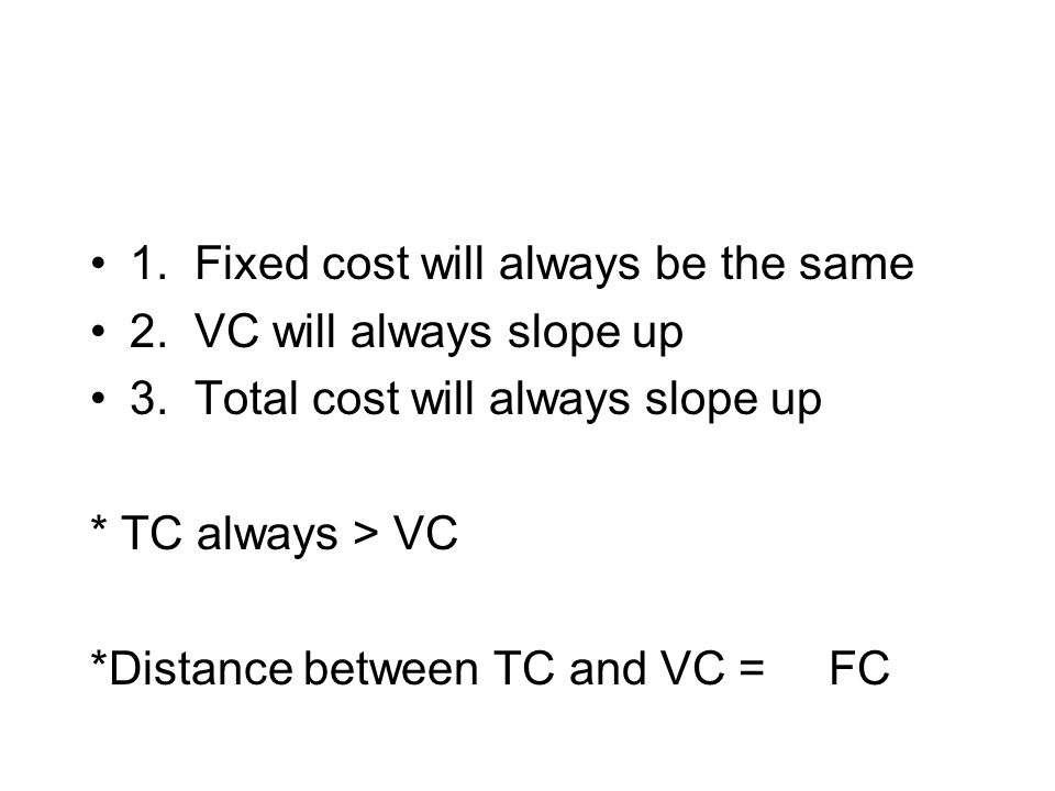 1. Fixed cost will always be the same 2. VC will always slope up 3. Total cost will always slope up * TC always > VC *Distance between TC and VC = FC